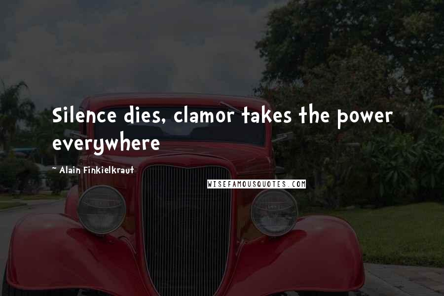Alain Finkielkraut quotes: Silence dies, clamor takes the power everywhere