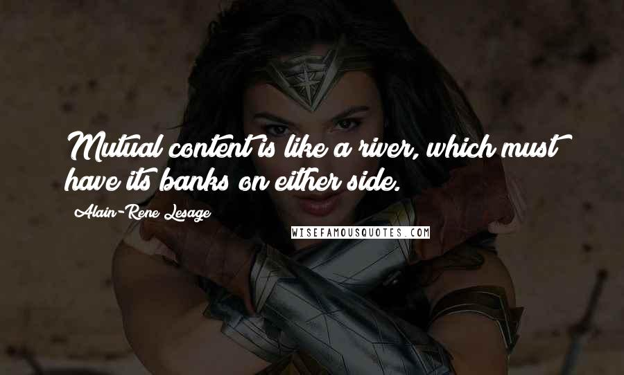 Alain-Rene Lesage quotes: Mutual content is like a river, which must have its banks on either side.