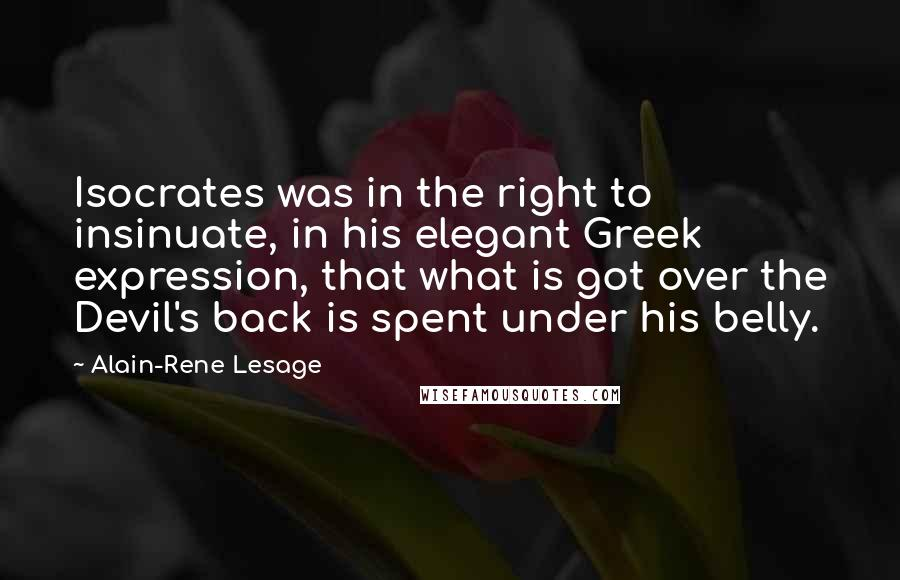 Alain-Rene Lesage quotes: Isocrates was in the right to insinuate, in his elegant Greek expression, that what is got over the Devil's back is spent under his belly.