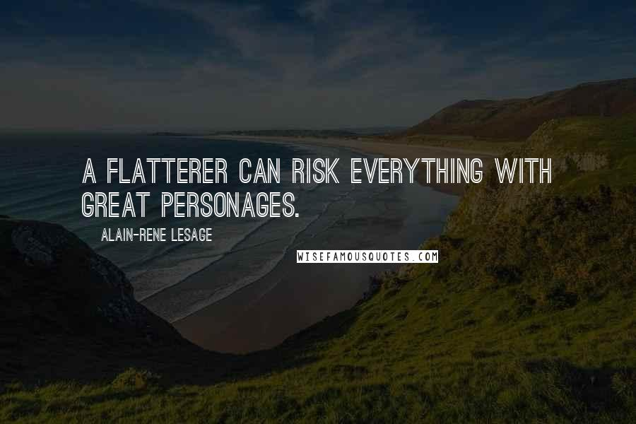 Alain-Rene Lesage quotes: A flatterer can risk everything with great personages.