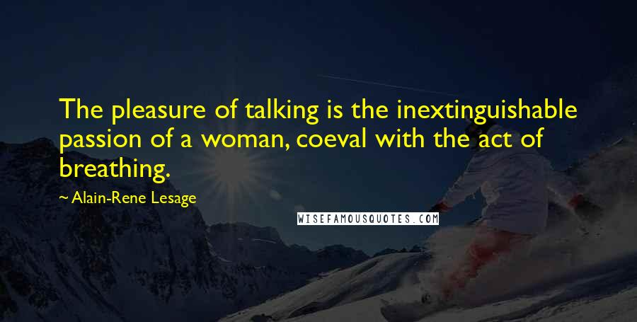 Alain-Rene Lesage quotes: The pleasure of talking is the inextinguishable passion of a woman, coeval with the act of breathing.