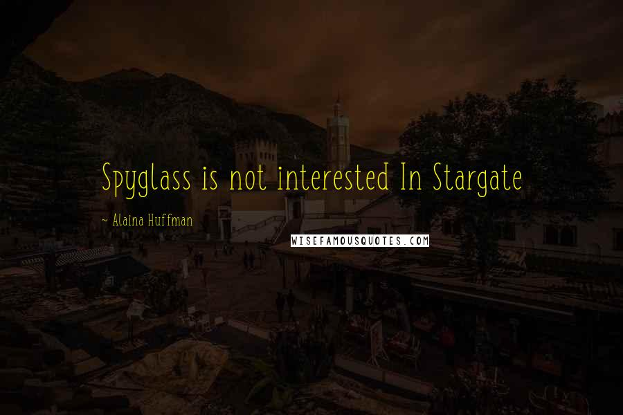 Alaina Huffman quotes: Spyglass is not interested In Stargate