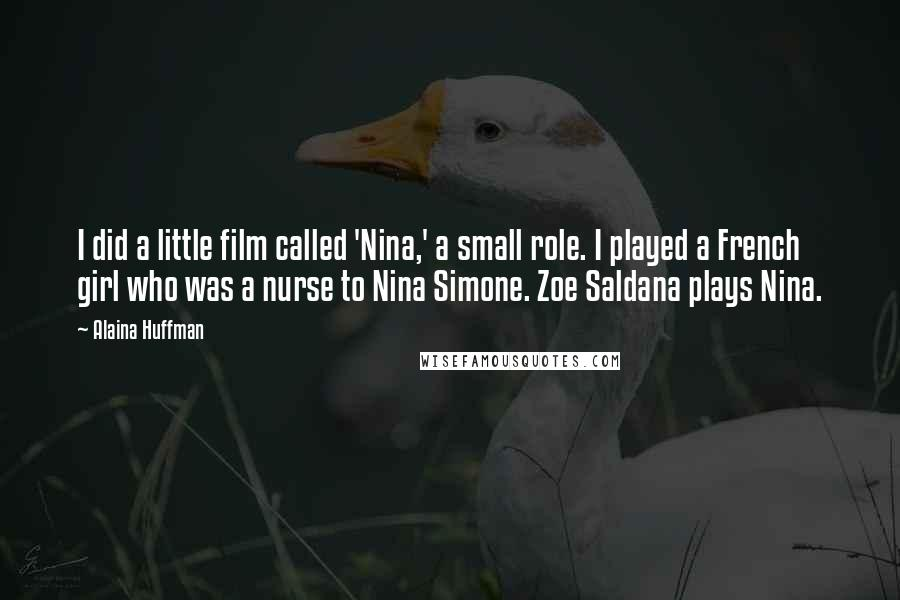 Alaina Huffman quotes: I did a little film called 'Nina,' a small role. I played a French girl who was a nurse to Nina Simone. Zoe Saldana plays Nina.