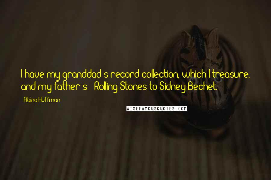 Alaina Huffman quotes: I have my granddad's record collection, which I treasure, and my father's - Rolling Stones to Sidney Bechet.