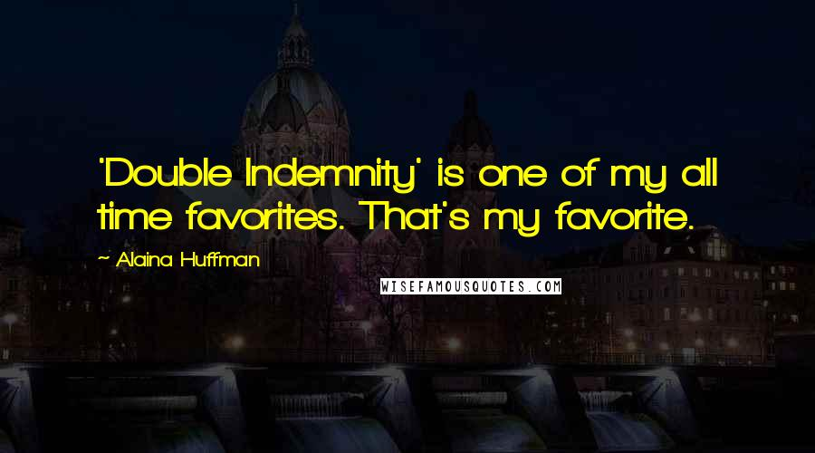 Alaina Huffman quotes: 'Double Indemnity' is one of my all time favorites. That's my favorite.