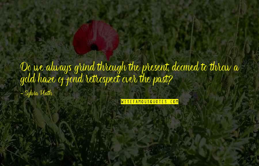 Alaine Quotes By Sylvia Plath: Do we always grind through the present, doomed