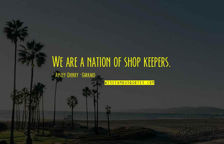 Alamo Quotes By Apsley Cherry-Garrard: We are a nation of shop keepers.