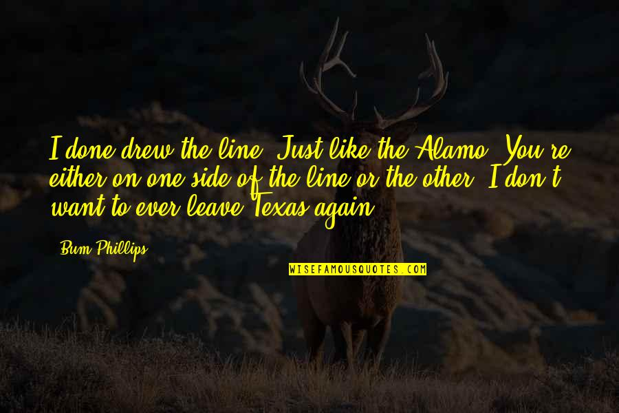 Alamo Quotes By Bum Phillips: I done drew the line. Just like the