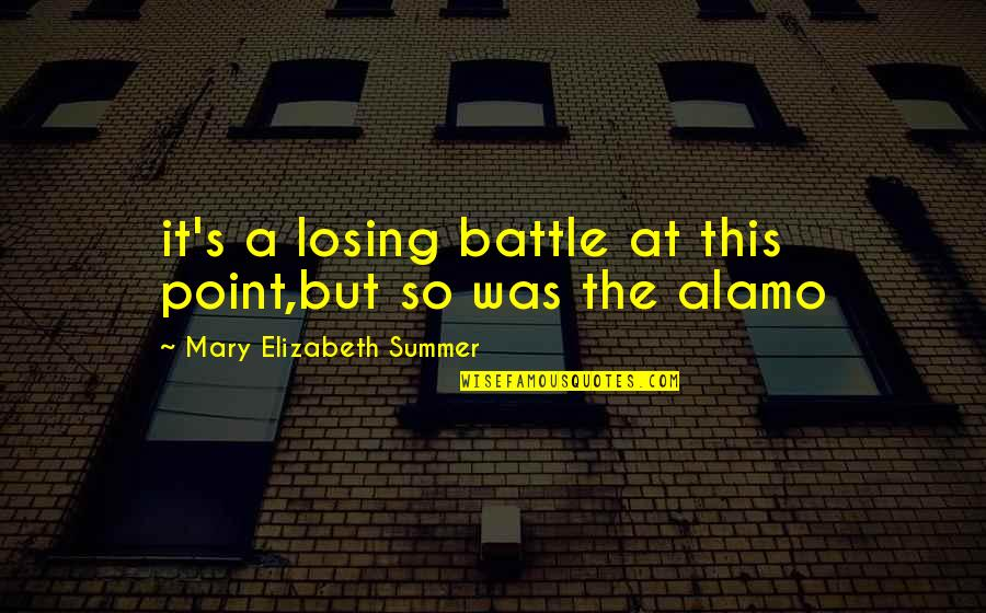 Alamo Quotes By Mary Elizabeth Summer: it's a losing battle at this point,but so