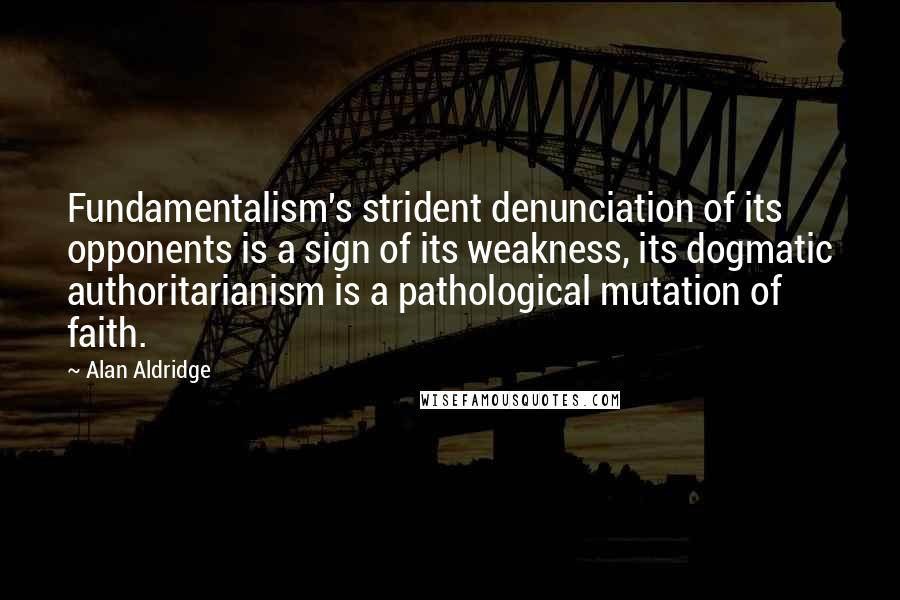 Alan Aldridge quotes: Fundamentalism's strident denunciation of its opponents is a sign of its weakness, its dogmatic authoritarianism is a pathological mutation of faith.