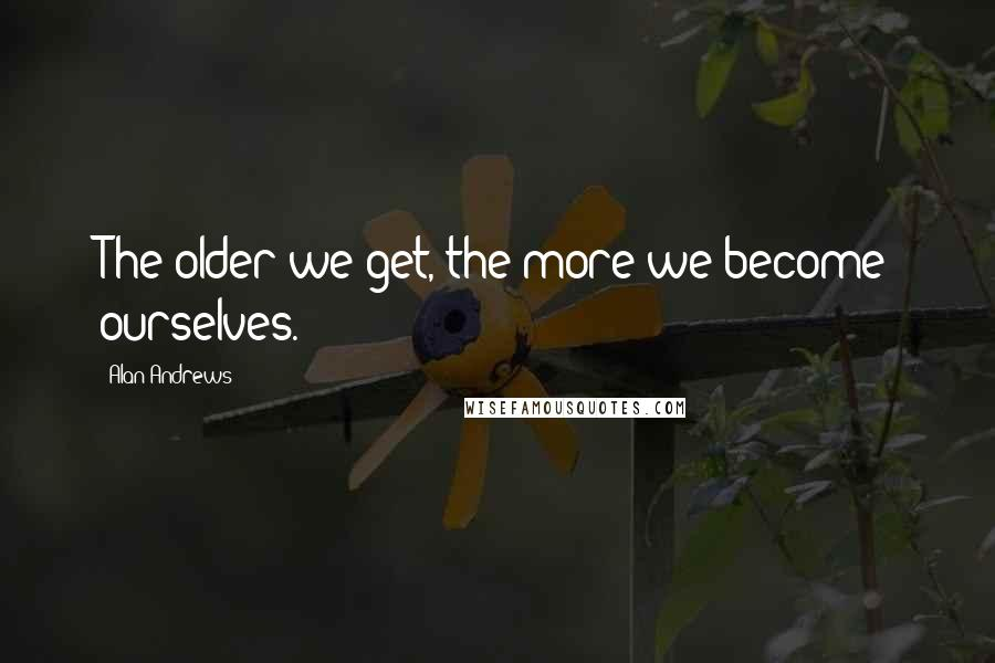 Alan Andrews quotes: The older we get, the more we become ourselves.
