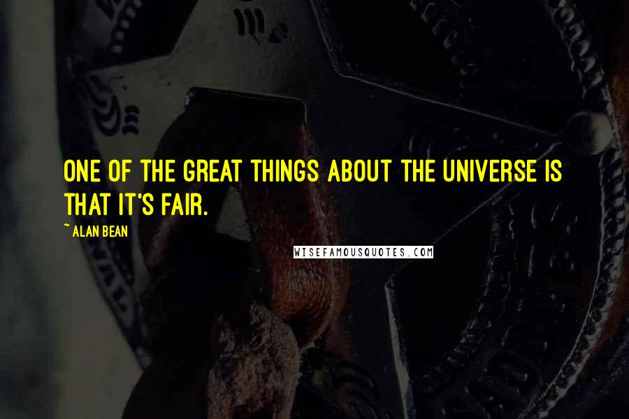 Alan Bean quotes: One of the great things about the universe is that it's fair.
