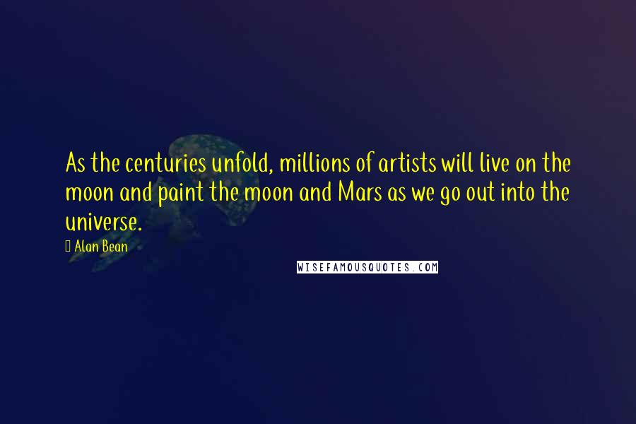 Alan Bean quotes: As the centuries unfold, millions of artists will live on the moon and paint the moon and Mars as we go out into the universe.