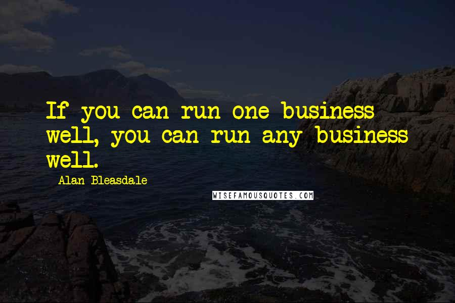 Alan Bleasdale quotes: If you can run one business well, you can run any business well.