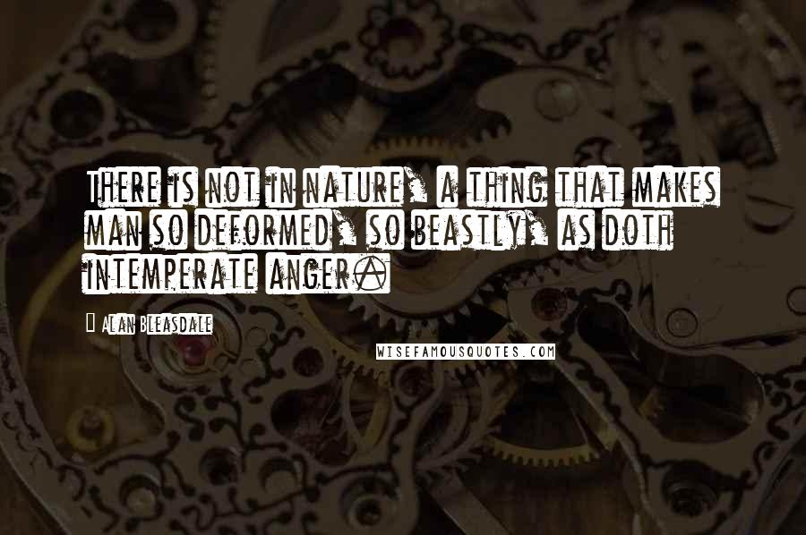 Alan Bleasdale quotes: There is not in nature, a thing that makes man so deformed, so beastly, as doth intemperate anger.
