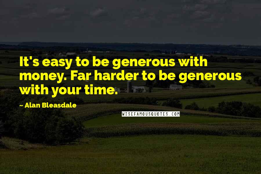 Alan Bleasdale quotes: It's easy to be generous with money. Far harder to be generous with your time.