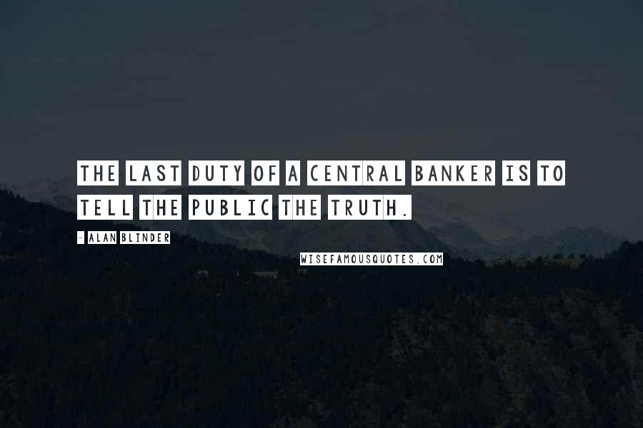 Alan Blinder quotes: The last duty of a central banker is to tell the public the truth.