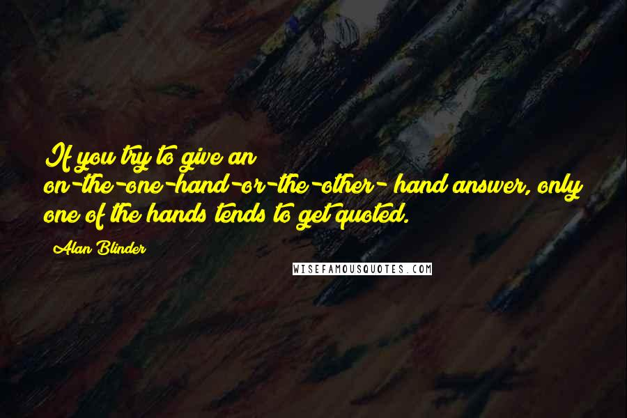 Alan Blinder quotes: If you try to give an on-the-one-hand-or-the-other- hand answer, only one of the hands tends to get quoted.