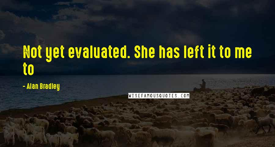 Alan Bradley quotes: Not yet evaluated. She has left it to me to