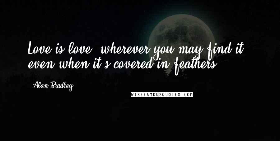 Alan Bradley quotes: Love is love, wherever you may find it - even when it's covered in feathers.