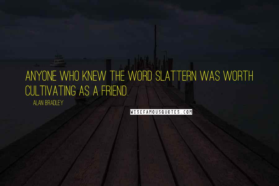 Alan Bradley quotes: Anyone who knew the word slattern was worth cultivating as a friend.