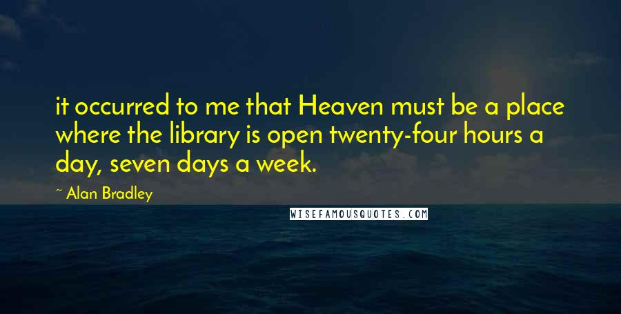 Alan Bradley quotes: it occurred to me that Heaven must be a place where the library is open twenty-four hours a day, seven days a week.