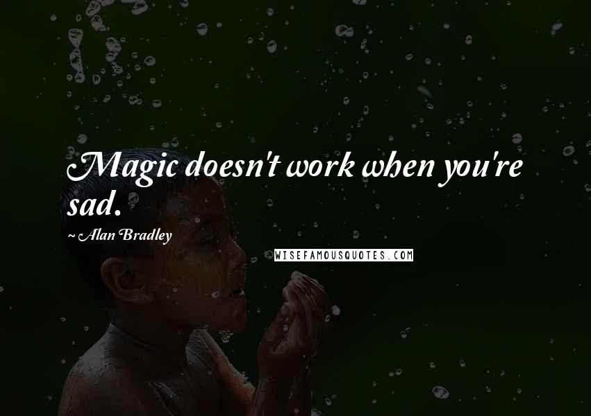 Alan Bradley quotes: Magic doesn't work when you're sad.