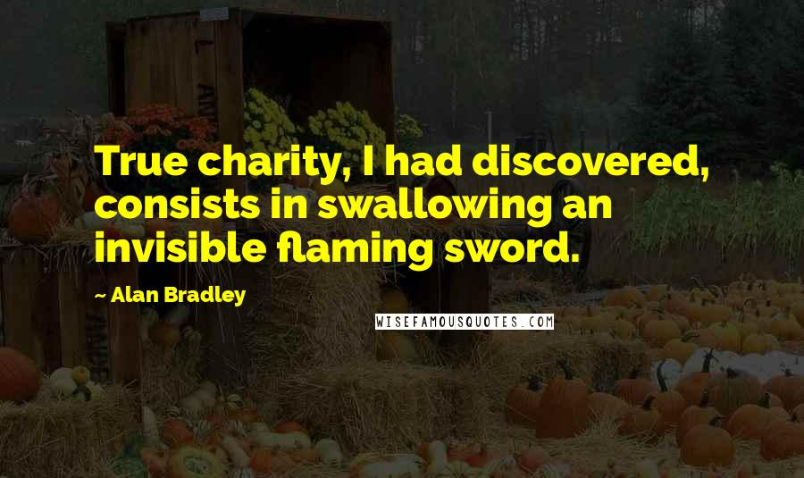 Alan Bradley quotes: True charity, I had discovered, consists in swallowing an invisible flaming sword.