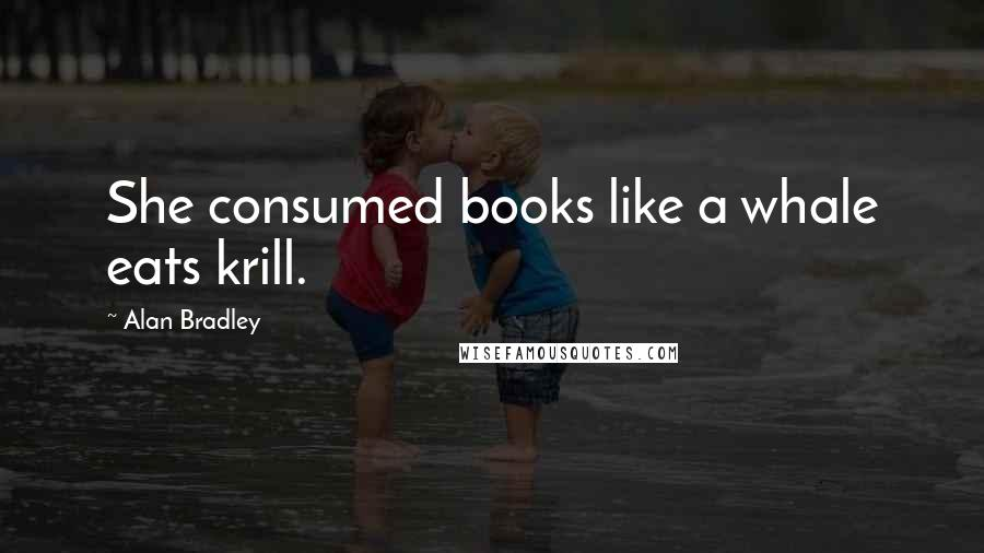 Alan Bradley quotes: She consumed books like a whale eats krill.