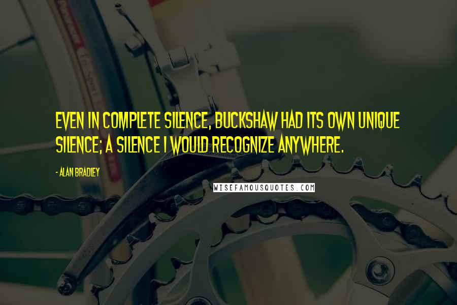 Alan Bradley quotes: Even in complete silence, Buckshaw had its own unique silence; a silence I would recognize anywhere.