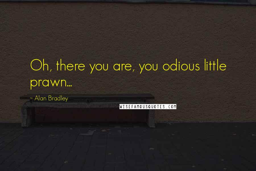 Alan Bradley quotes: Oh, there you are, you odious little prawn...