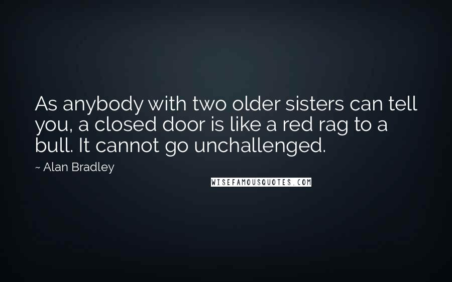 Alan Bradley quotes: As anybody with two older sisters can tell you, a closed door is like a red rag to a bull. It cannot go unchallenged.