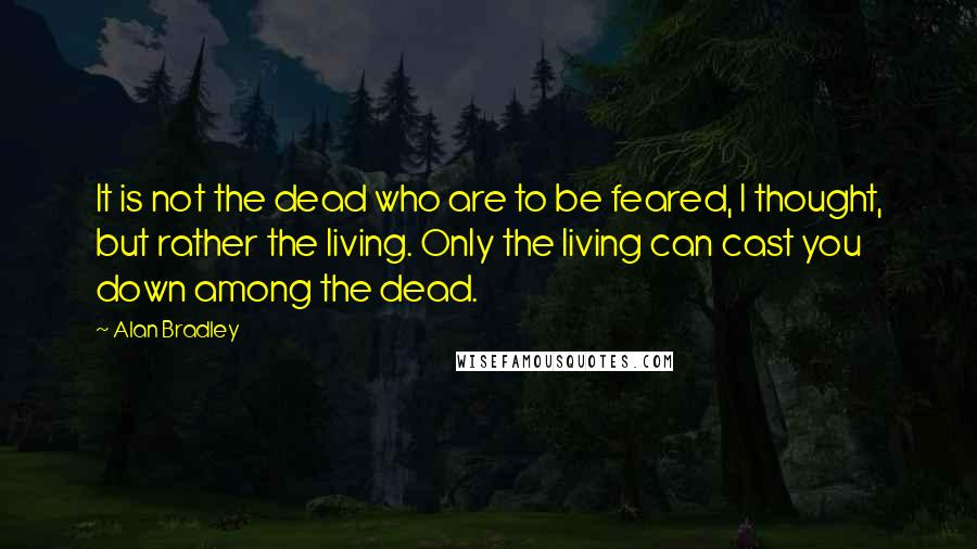 Alan Bradley quotes: It is not the dead who are to be feared, I thought, but rather the living. Only the living can cast you down among the dead.