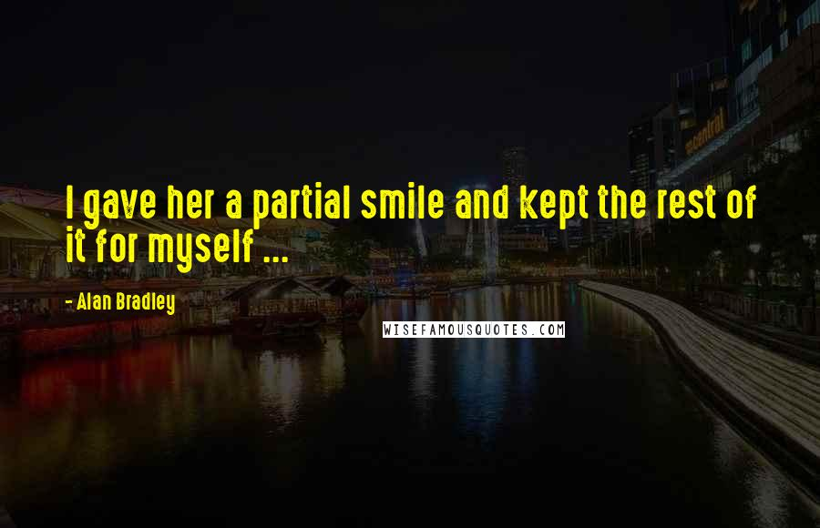 Alan Bradley quotes: I gave her a partial smile and kept the rest of it for myself ...