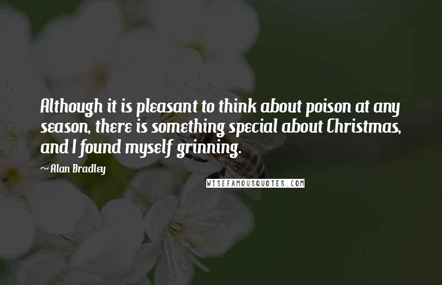Alan Bradley quotes: Although it is pleasant to think about poison at any season, there is something special about Christmas, and I found myself grinning.