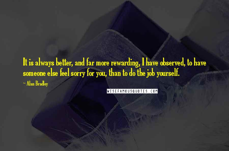Alan Bradley quotes: It is always better, and far more rewarding, I have observed, to have someone else feel sorry for you, than to do the job yourself.