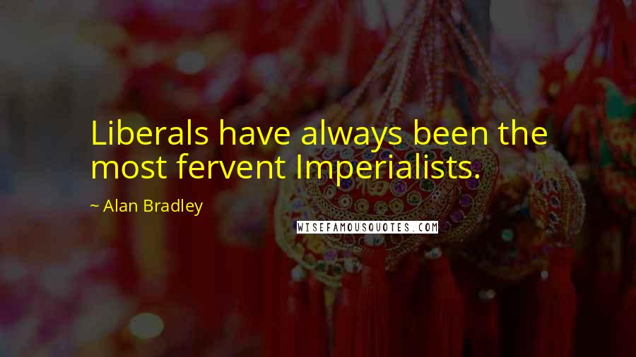 Alan Bradley quotes: Liberals have always been the most fervent Imperialists.