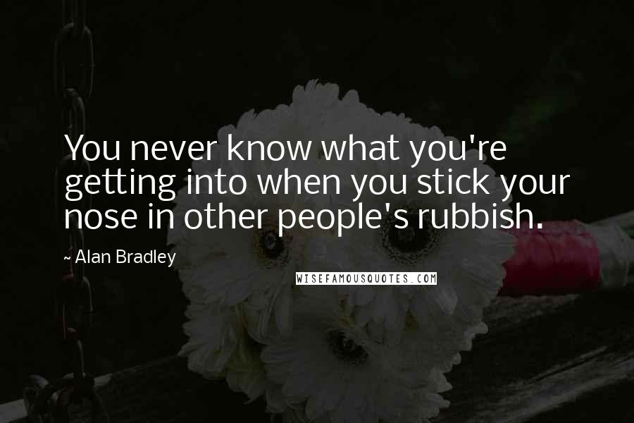 Alan Bradley quotes: You never know what you're getting into when you stick your nose in other people's rubbish.