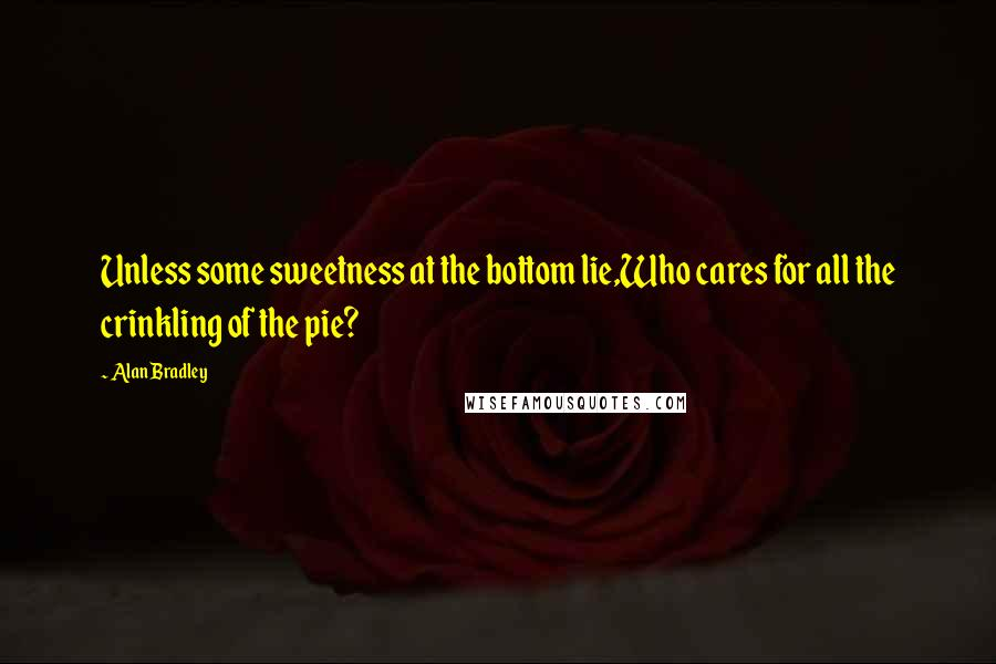 Alan Bradley quotes: Unless some sweetness at the bottom lie,Who cares for all the crinkling of the pie?