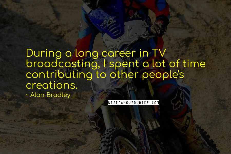 Alan Bradley quotes: During a long career in TV broadcasting, I spent a lot of time contributing to other people's creations.