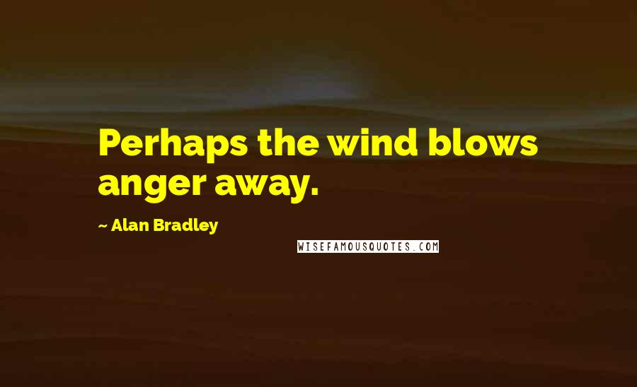 Alan Bradley quotes: Perhaps the wind blows anger away.