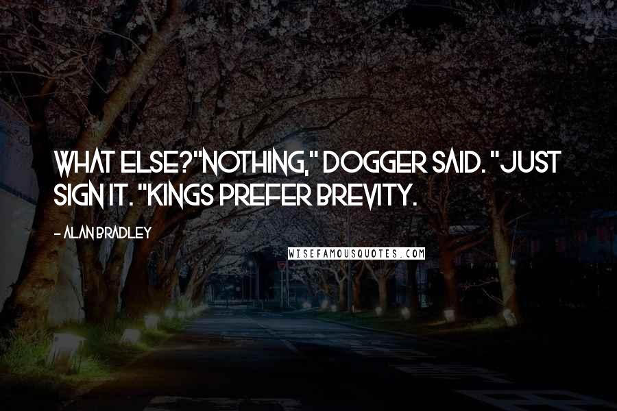 """Alan Bradley quotes: What else?""""Nothing,"""" Dogger said. """"Just sign it. """"Kings prefer brevity."""