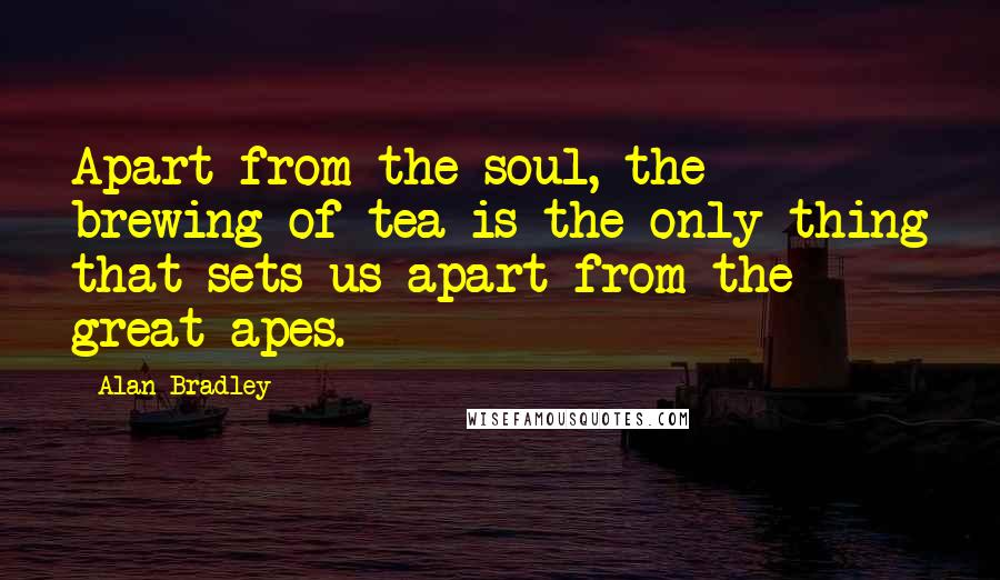 Alan Bradley quotes: Apart from the soul, the brewing of tea is the only thing that sets us apart from the great apes.