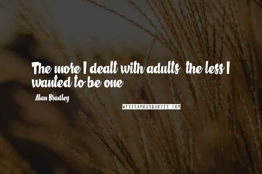 Alan Bradley quotes: The more I dealt with adults, the less I wanted to be one.