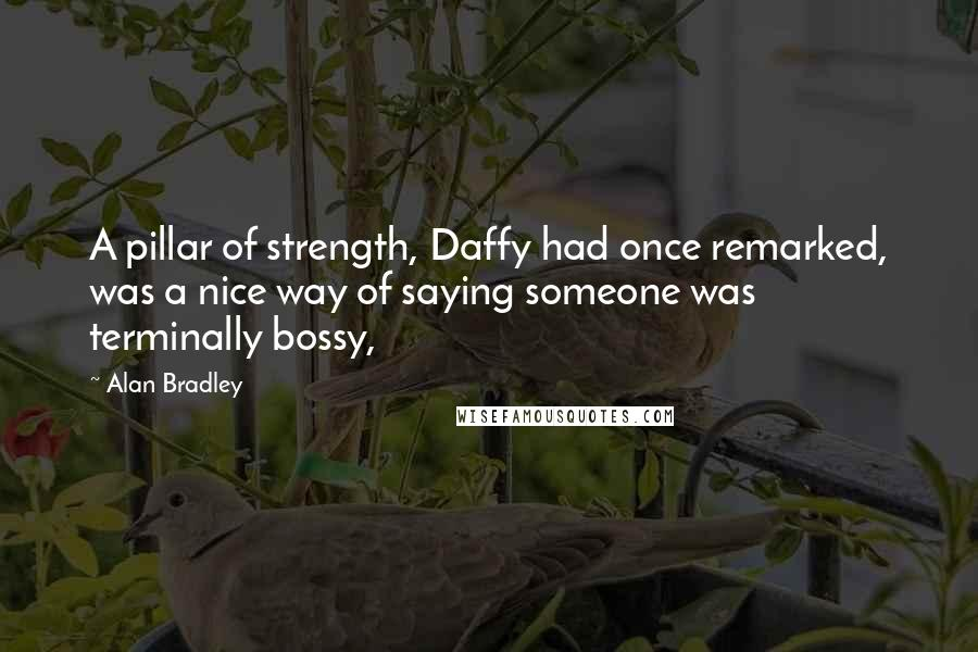 Alan Bradley quotes: A pillar of strength, Daffy had once remarked, was a nice way of saying someone was terminally bossy,