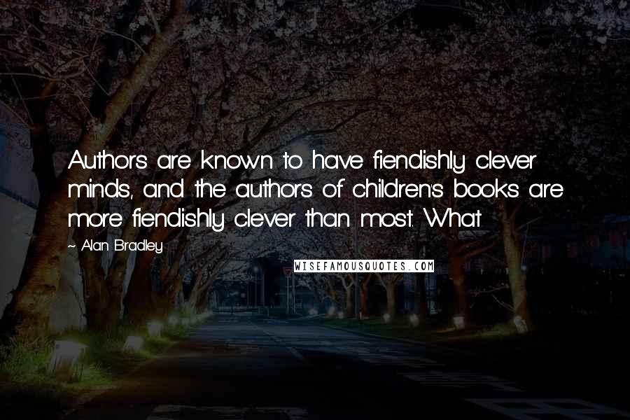 Alan Bradley quotes: Authors are known to have fiendishly clever minds, and the authors of children's books are more fiendishly clever than most. What