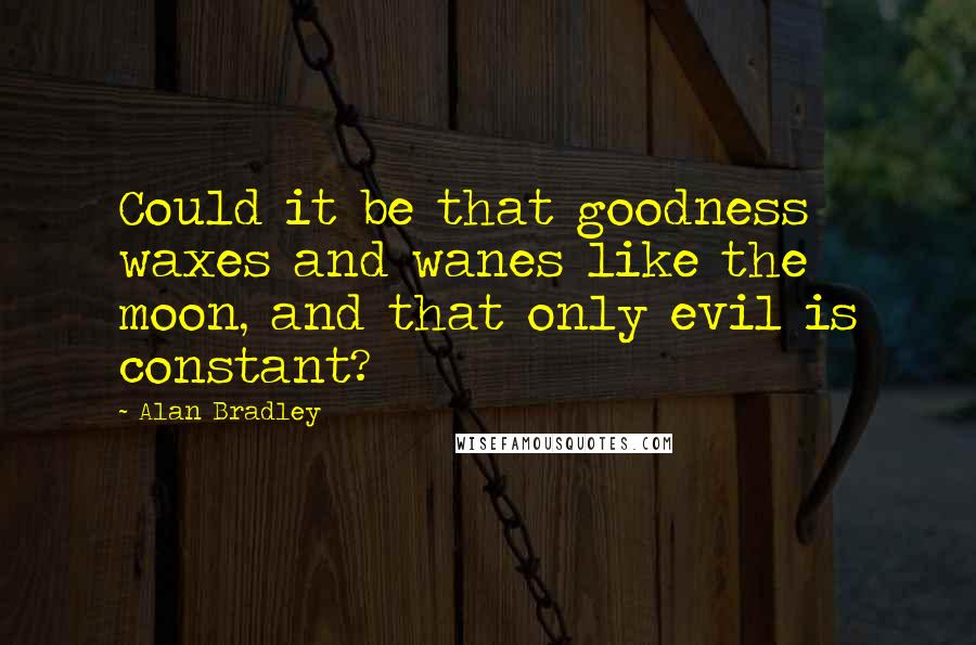 Alan Bradley quotes: Could it be that goodness waxes and wanes like the moon, and that only evil is constant?