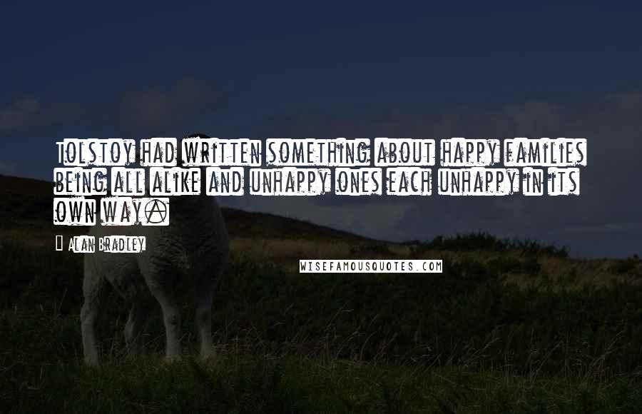 Alan Bradley quotes: Tolstoy had written something about happy families being all alike and unhappy ones each unhappy in its own way.