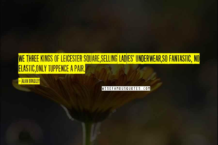 Alan Bradley quotes: We Three Kings of Leicester Square,Selling ladies' underwear,So fantastic, no elastic,Only tuppence a pair.