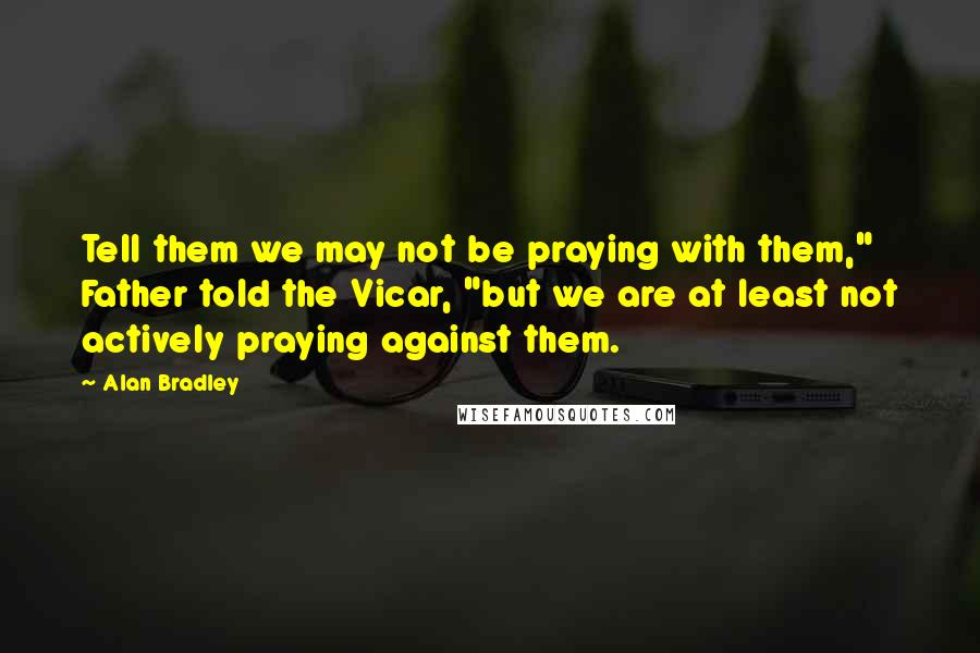 """Alan Bradley quotes: Tell them we may not be praying with them,"""" Father told the Vicar, """"but we are at least not actively praying against them."""